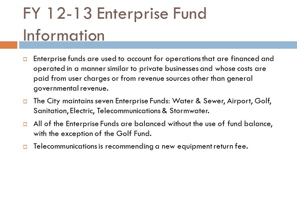 FY 12-13 Enterprise Fund Information  Enterprise funds are used to account for operations that are financed and operated in a manner similar to priva