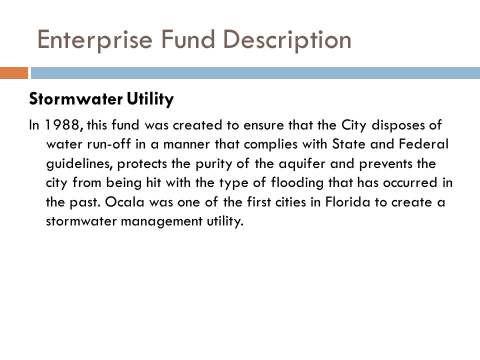 Enterprise Fund Description Stormwater Utility In 1988, this fund was created to ensure that the City disposes of water run-off in a manner that complies with State and Federal guidelines, protects the purity of the aquifer and prevents the city from being hit with the type of flooding that has occurred in the past.