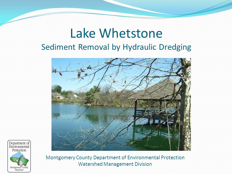 Lake Whetstone Sediment Removal by Hydraulic Dredging October 16, 2013 Public Meeting Montgomery County Department of Environmental Protection Watersh