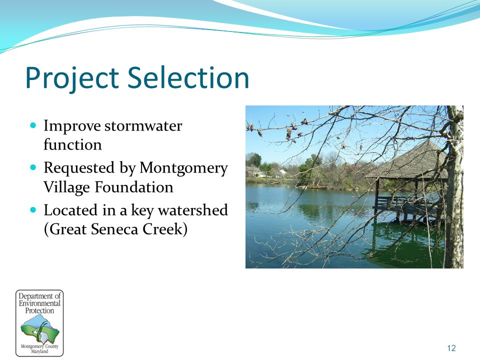 Project Selection Improve stormwater function Requested by Montgomery Village Foundation Located in a key watershed (Great Seneca Creek) 12