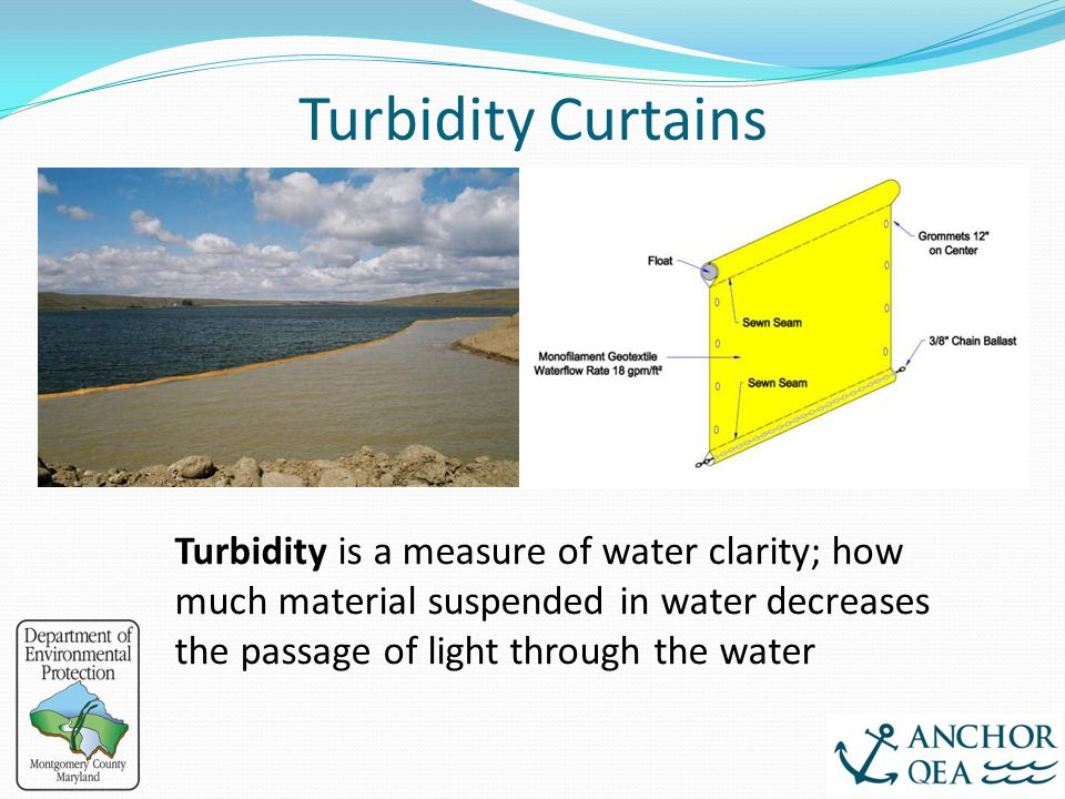 Turbidity Curtains Turbidity is a measure of water clarity; how much material suspended in water decreases the passage of light through the water