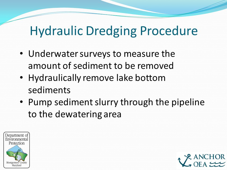 Hydraulic Dredging Procedure Underwater surveys to measure the amount of sediment to be removed Hydraulically remove lake bottom sediments Pump sedime