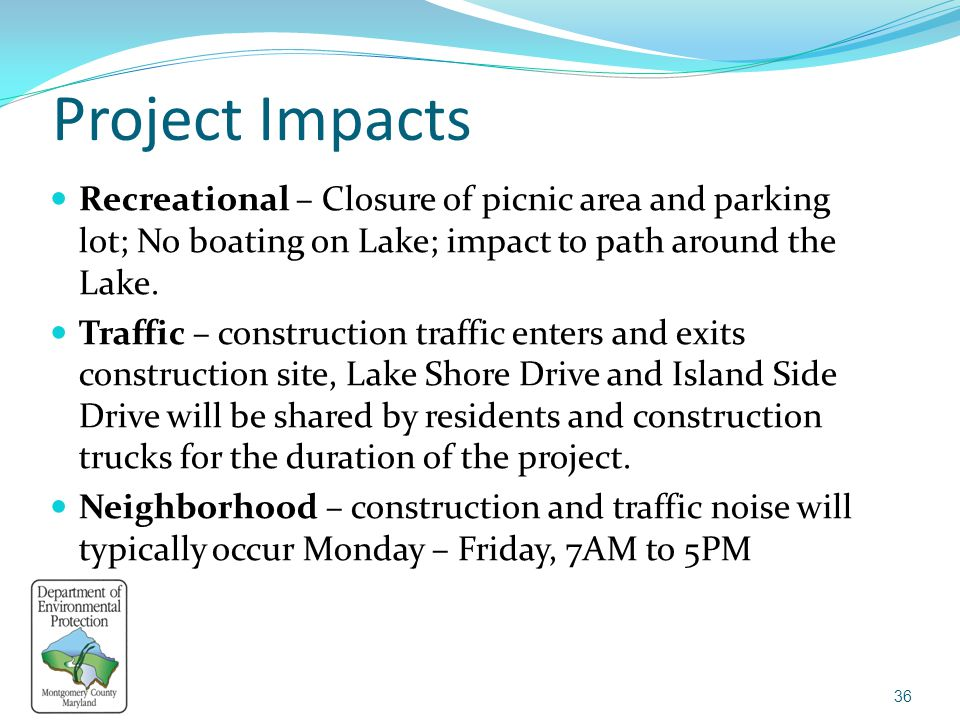 Project Impacts Recreational – Closure of picnic area and parking lot; No boating on Lake; impact to path around the Lake. Traffic – construction traf