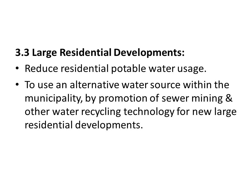 3.3 Large Residential Developments: Reduce residential potable water usage. To use an alternative water source within the municipality, by promotion o