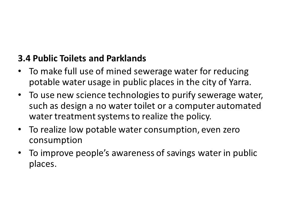 3.4 Public Toilets and Parklands To make full use of mined sewerage water for reducing potable water usage in public places in the city of Yarra. To u