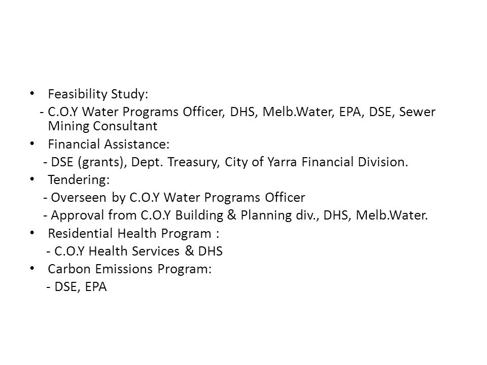 Feasibility Study: - C.O.Y Water Programs Officer, DHS, Melb.Water, EPA, DSE, Sewer Mining Consultant Financial Assistance: - DSE (grants), Dept. Trea