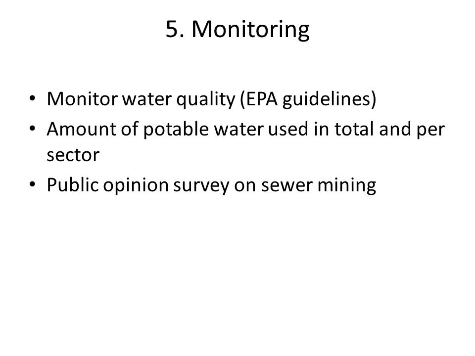 5. Monitoring Monitor water quality (EPA guidelines) Amount of potable water used in total and per sector Public opinion survey on sewer mining