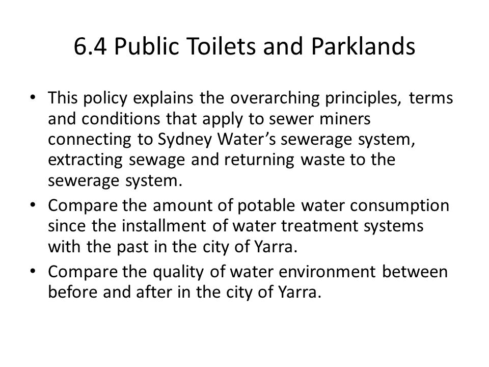 6.4 Public Toilets and Parklands This policy explains the overarching principles, terms and conditions that apply to sewer miners connecting to Sydney