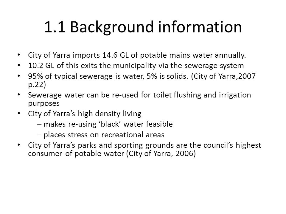 1.1 Background information City of Yarra imports 14.6 GL of potable mains water annually. 10.2 GL of this exits the municipality via the sewerage syst