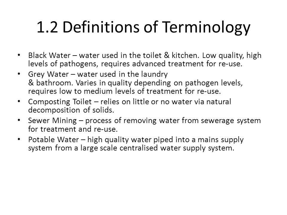 1.2 Definitions of Terminology Black Water – water used in the toilet & kitchen. Low quality, high levels of pathogens, requires advanced treatment fo