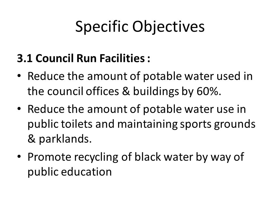Specific Objectives 3.1 Council Run Facilities : Reduce the amount of potable water used in the council offices & buildings by 60%. Reduce the amount