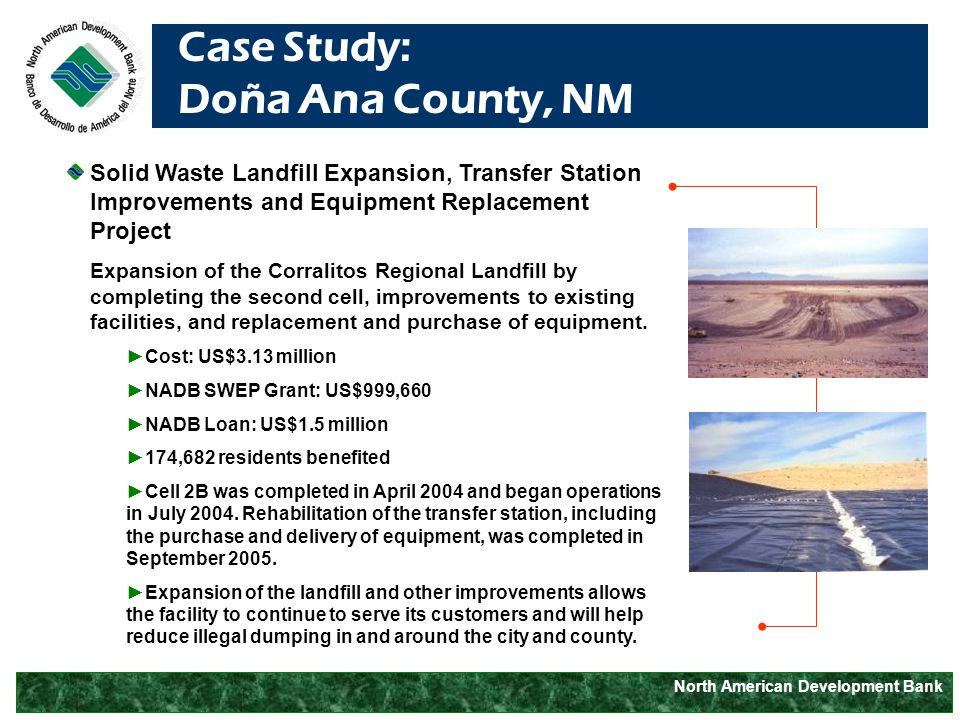 North American Development Bank Case Study: Doña Ana County, NM Solid Waste Landfill Expansion, Transfer Station Improvements and Equipment Replacement Project Expansion of the Corralitos Regional Landfill by completing the second cell, improvements to existing facilities, and replacement and purchase of equipment.