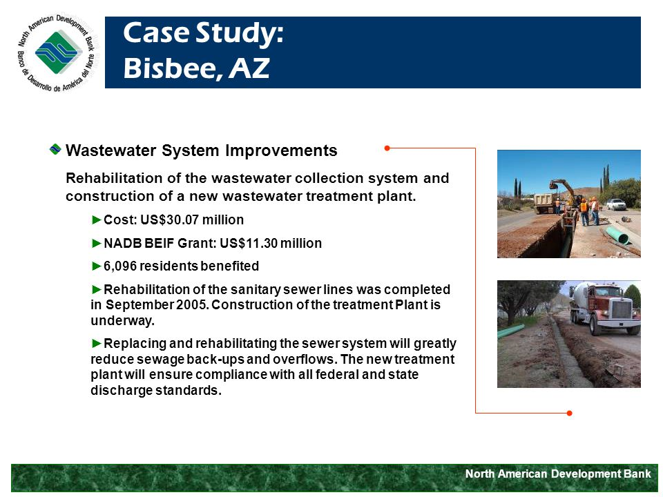 North American Development Bank Case Study: Bisbee, AZ Wastewater System Improvements Rehabilitation of the wastewater collection system and construction of a new wastewater treatment plant.