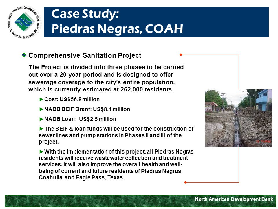 North American Development Bank Case Study: Piedras Negras, COAH Comprehensive Sanitation Project The Project is divided into three phases to be carried out over a 20-year period and is designed to offer sewerage coverage to the city's entire population, which is currently estimated at 262,000 residents.