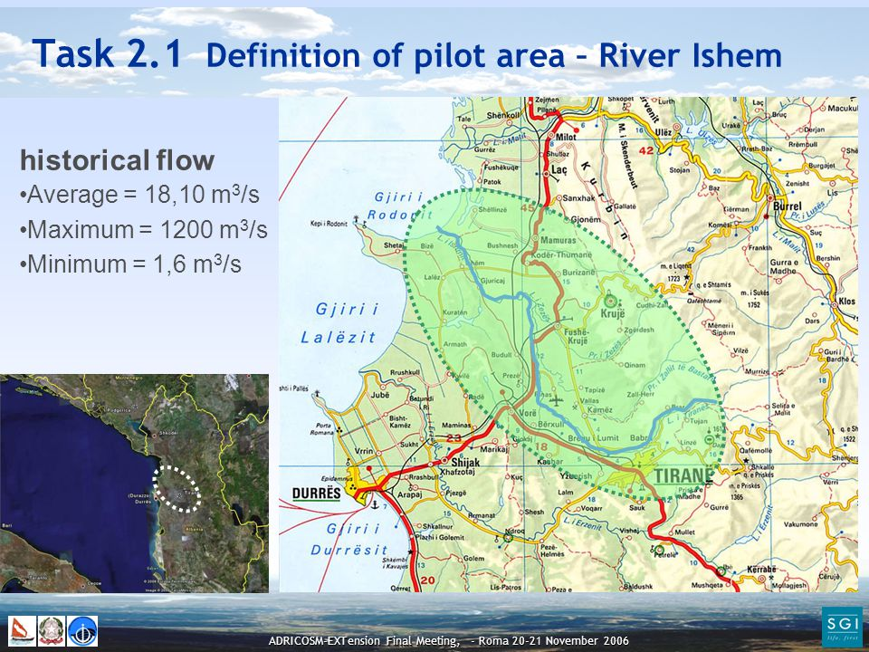 ADRICOSM-EXTension Final Meeting, - Roma 20-21 November 2006 Task 2.1 Definition of pilot area – River Ishem historical flow Average = 18,10 m 3 /s Maximum = 1200 m 3 /s Minimum = 1,6 m 3 /s
