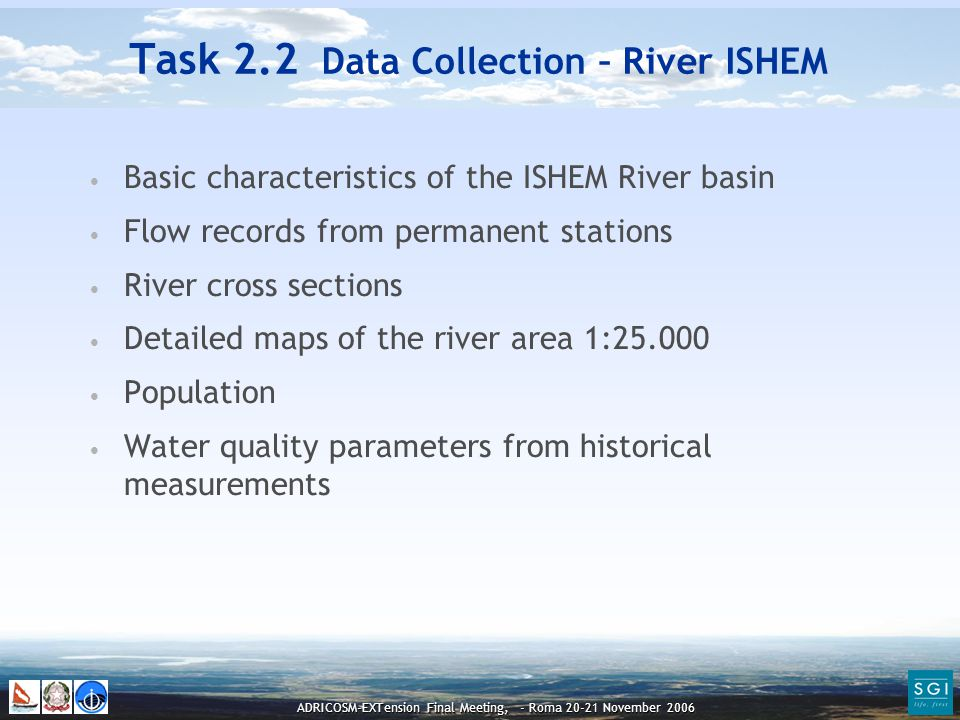ADRICOSM-EXTension Final Meeting, - Roma 20-21 November 2006 Basic characteristics of the ISHEM River basin Flow records from permanent stations River cross sections Detailed maps of the river area 1:25.000 Population Water quality parameters from historical measurements Task 2.2 Data Collection – River ISHEM