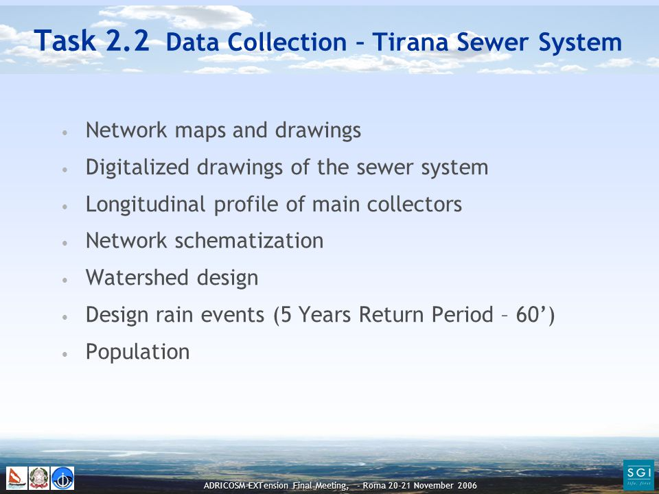 ADRICOSM-EXTension Final Meeting, - Roma 20-21 November 2006 Task 2.2 Data Collection – Tirana Sewer System Network maps and drawings Digitalized drawings of the sewer system Longitudinal profile of main collectors Network schematization Watershed design Design rain events (5 Years Return Period – 60') Population
