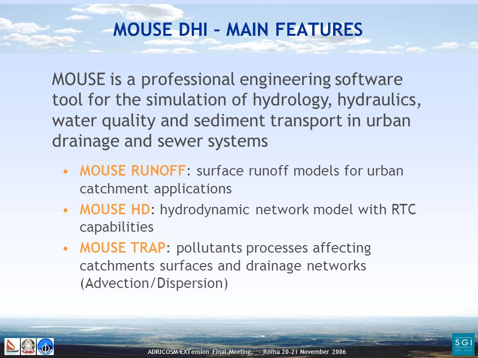 ADRICOSM-EXTension Final Meeting, - Roma 20-21 November 2006 MOUSE RUNOFF: surface runoff models for urban catchment applications MOUSE HD: hydrodynamic network model with RTC capabilities MOUSE TRAP: pollutants processes affecting catchments surfaces and drainage networks (Advection/Dispersion) MOUSE is a professional engineering software tool for the simulation of hydrology, hydraulics, water quality and sediment transport in urban drainage and sewer systems MOUSE DHI – MAIN FEATURES