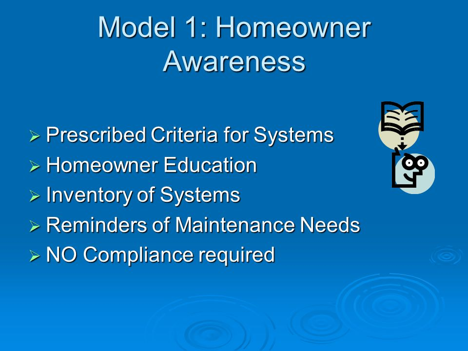  Prescribed Criteria for Systems  Homeowner Education  Inventory of Systems  Reminders of Maintenance Needs  NO Compliance required Model 1: Homeowner Awareness
