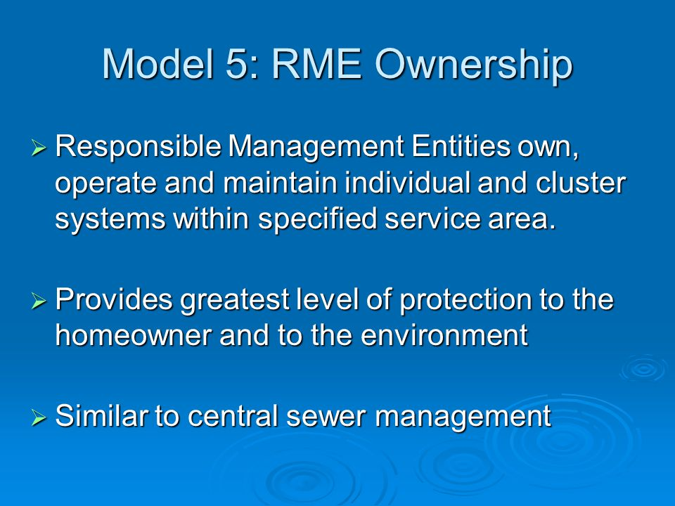 Model 5: RME Ownership  Responsible Management Entities own, operate and maintain individual and cluster systems within specified service area.