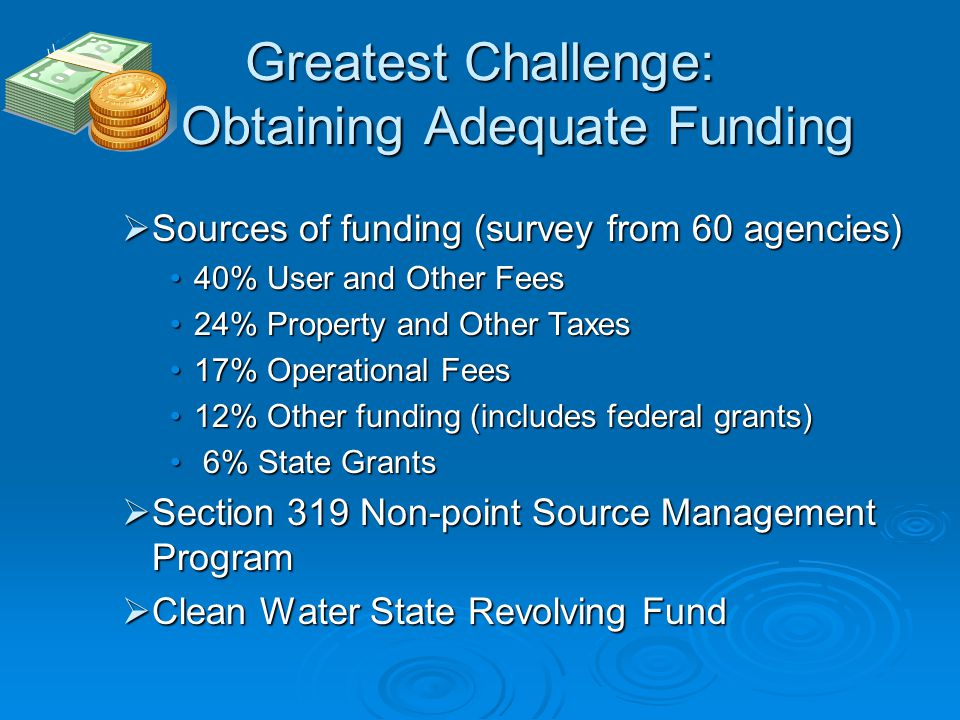 Greatest Challenge: Obtaining Adequate Funding  Sources of funding (survey from 60 agencies) 40% User and Other Fees40% User and Other Fees 24% Property and Other Taxes24% Property and Other Taxes 17% Operational Fees17% Operational Fees 12% Other funding (includes federal grants)12% Other funding (includes federal grants) 6% State Grants 6% State Grants  Section 319 Non-point Source Management Program  Clean Water State Revolving Fund