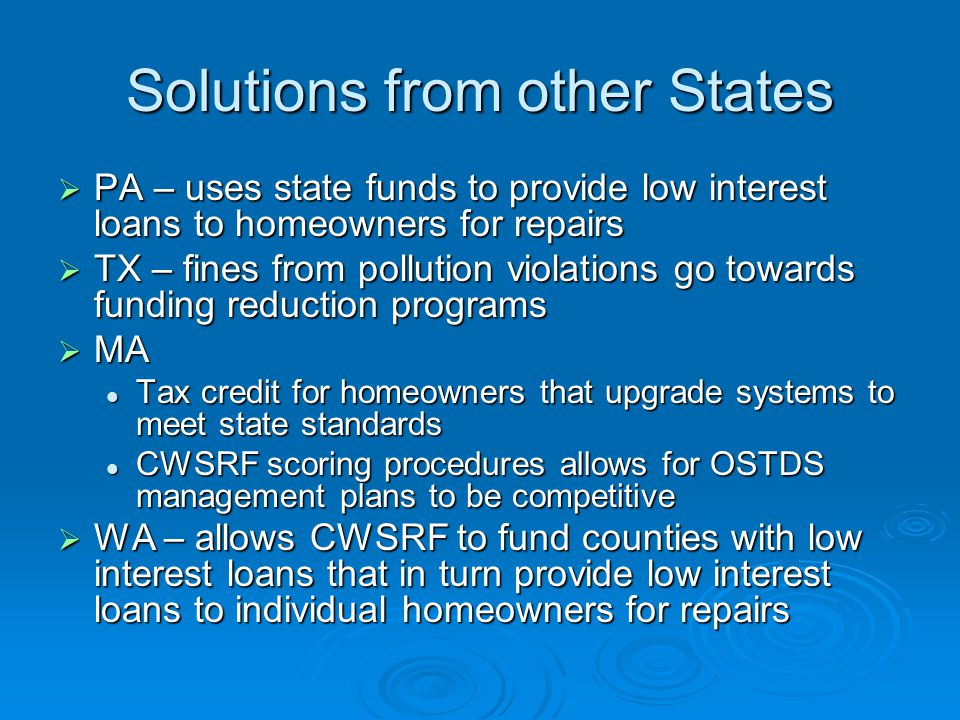 Solutions from other States  PA – uses state funds to provide low interest loans to homeowners for repairs  TX – fines from pollution violations go towards funding reduction programs  MA Tax credit for homeowners that upgrade systems to meet state standards Tax credit for homeowners that upgrade systems to meet state standards CWSRF scoring procedures allows for OSTDS management plans to be competitive CWSRF scoring procedures allows for OSTDS management plans to be competitive  WA – allows CWSRF to fund counties with low interest loans that in turn provide low interest loans to individual homeowners for repairs