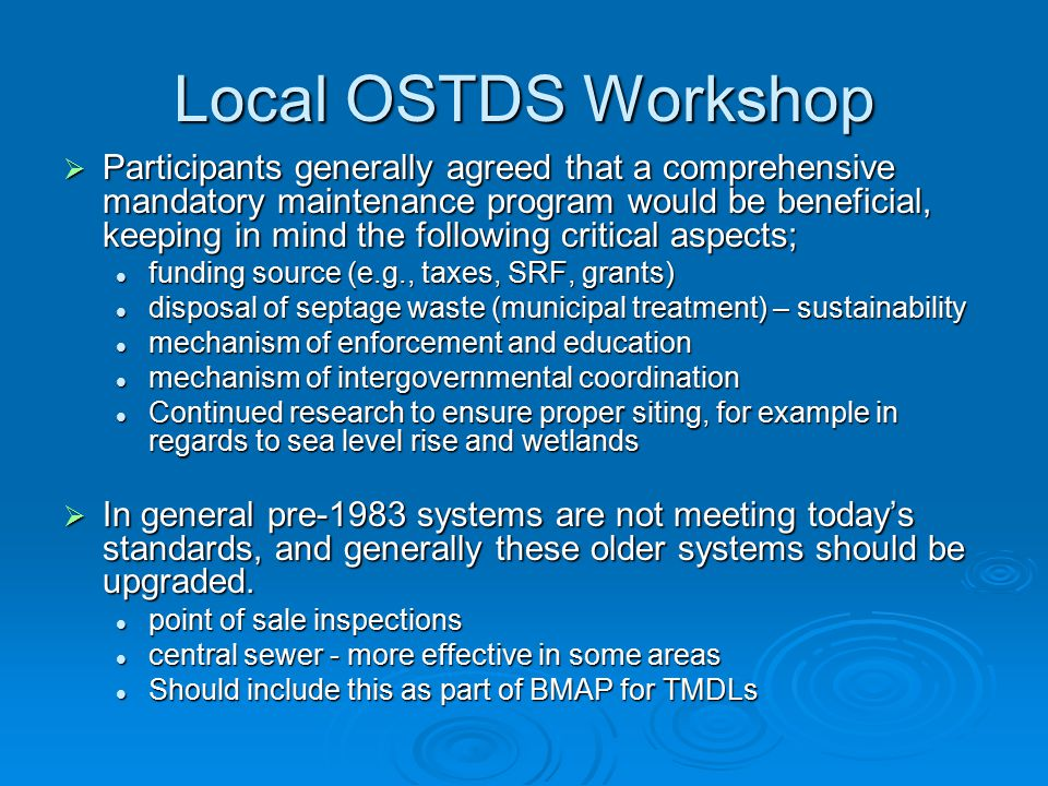 Local OSTDS Workshop  Participants generally agreed that a comprehensive mandatory maintenance program would be beneficial, keeping in mind the following critical aspects; funding source (e.g., taxes, SRF, grants) funding source (e.g., taxes, SRF, grants) disposal of septage waste (municipal treatment) – sustainability disposal of septage waste (municipal treatment) – sustainability mechanism of enforcement and education mechanism of enforcement and education mechanism of intergovernmental coordination mechanism of intergovernmental coordination Continued research to ensure proper siting, for example in regards to sea level rise and wetlands Continued research to ensure proper siting, for example in regards to sea level rise and wetlands  In general pre-1983 systems are not meeting today's standards, and generally these older systems should be upgraded.