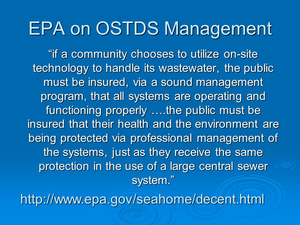 EPA on OSTDS Management if a community chooses to utilize on-site technology to handle its wastewater, the public must be insured, via a sound management program, that all systems are operating and functioning properly ….the public must be insured that their health and the environment are being protected via professional management of the systems, just as they receive the same protection in the use of a large central sewer system. http://www.epa.gov/seahome/decent.html