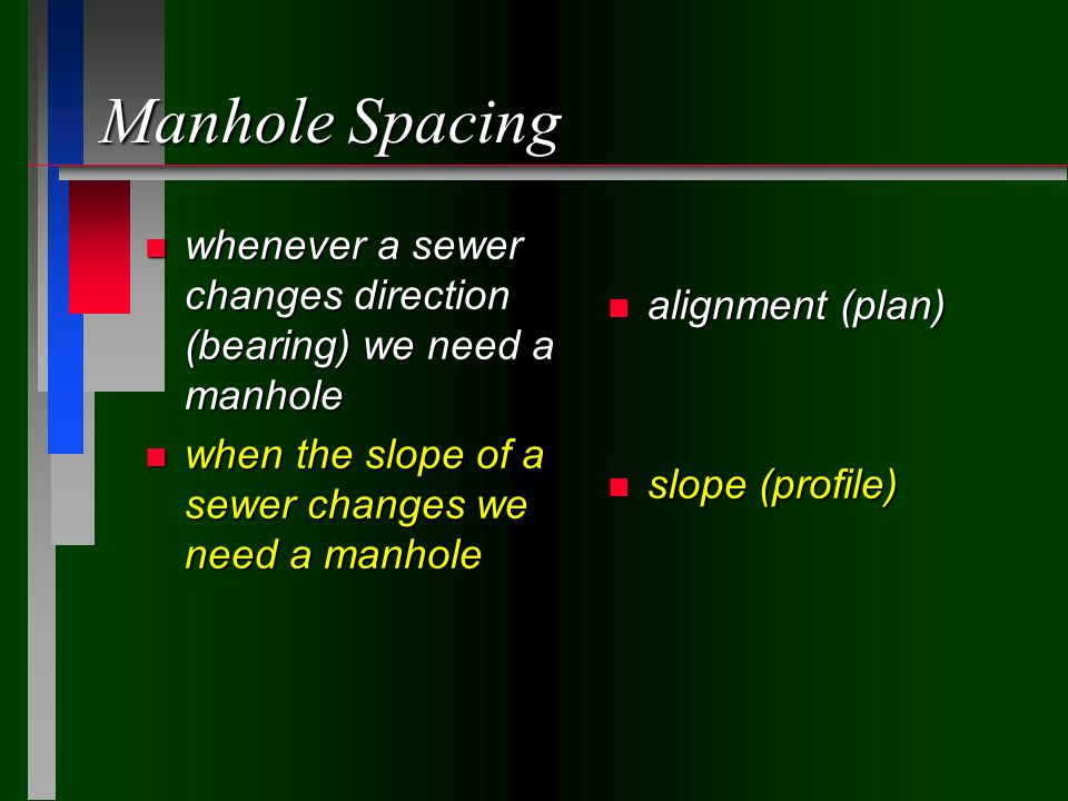 Manhole Spacing n whenever a sewer changes direction (bearing) we need a manhole n when the slope of a sewer changes we need a manhole n alignment (plan) n slope (profile)
