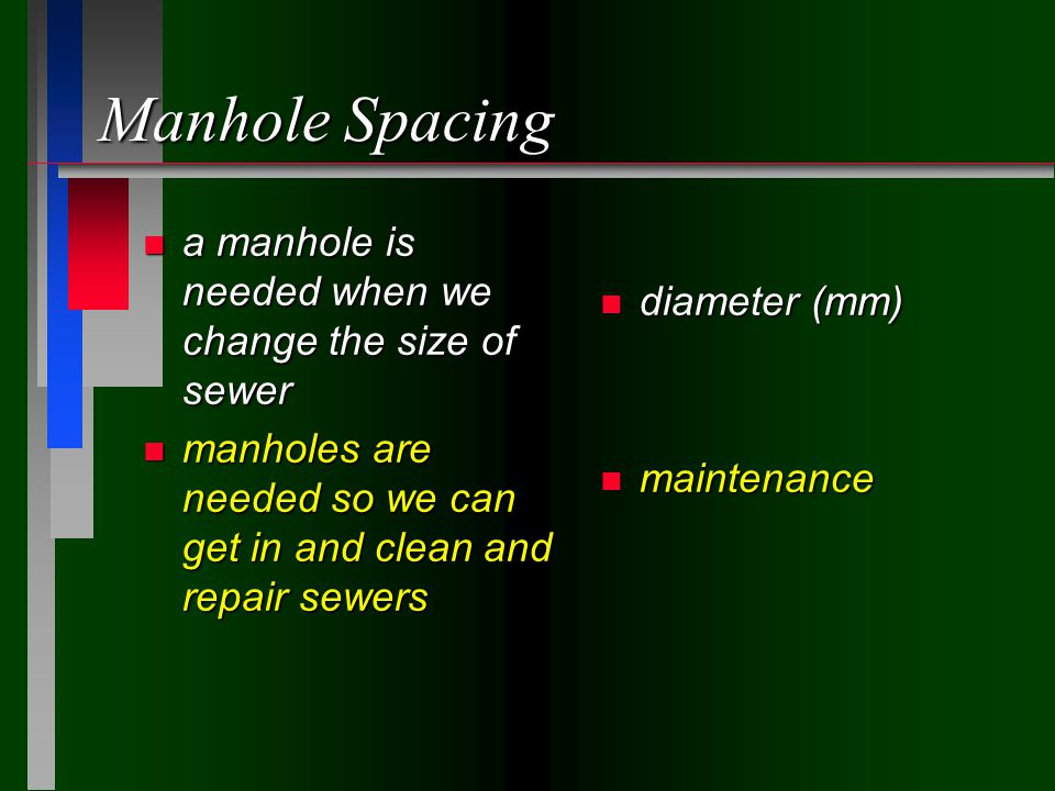 Manhole Spacing n a manhole is needed when we change the size of sewer n manholes are needed so we can get in and clean and repair sewers n diameter (mm) n maintenance
