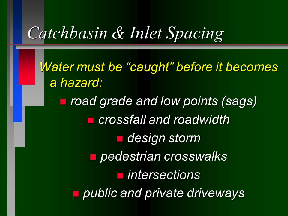 Catchbasin & Inlet Spacing Water must be caught before it becomes a hazard: n road grade and low points (sags) n crossfall and roadwidth n design storm n pedestrian crosswalks n intersections n public and private driveways
