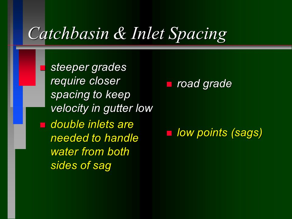Catchbasin & Inlet Spacing n steeper grades require closer spacing to keep velocity in gutter low n double inlets are needed to handle water from both sides of sag n road grade n low points (sags)