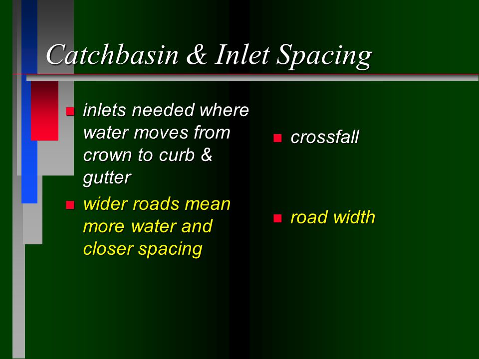 Catchbasin & Inlet Spacing n inlets needed where water moves from crown to curb & gutter n wider roads mean more water and closer spacing n crossfall