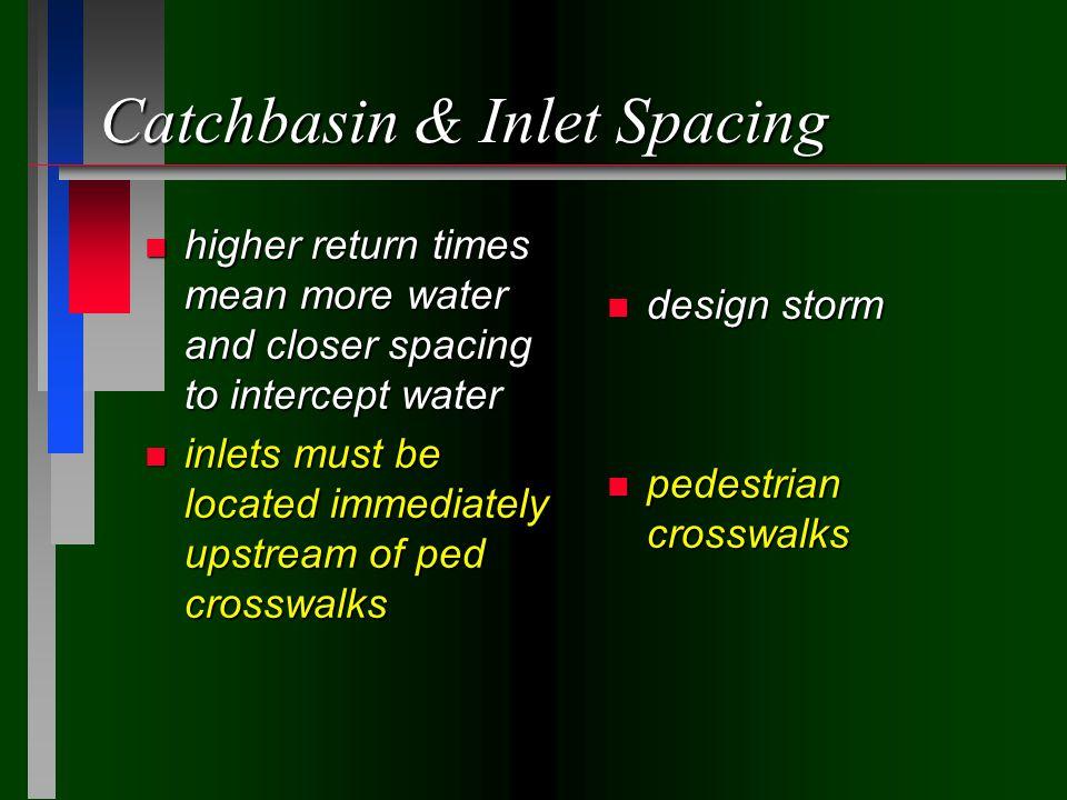 Catchbasin & Inlet Spacing n higher return times mean more water and closer spacing to intercept water n inlets must be located immediately upstream of ped crosswalks n design storm n pedestrian crosswalks