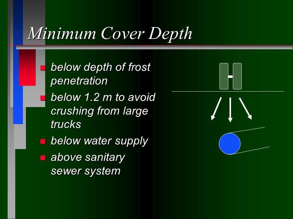 Minimum Cover Depth n below depth of frost penetration n below 1.2 m to avoid crushing from large trucks n below water supply n above sanitary sewer system