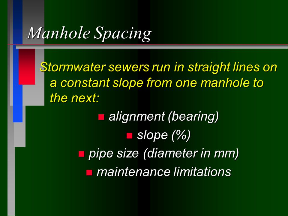Manhole Spacing Stormwater sewers run in straight lines on a constant slope from one manhole to the next: n alignment (bearing) n slope (%) n pipe size (diameter in mm) n maintenance limitations