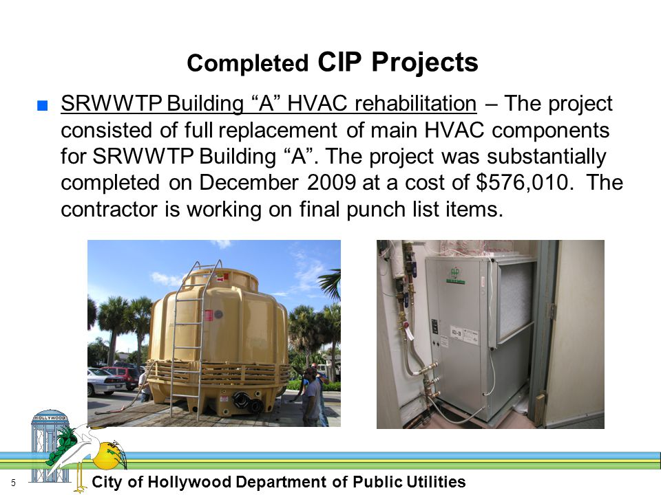 City of Hollywood Department of Public Utilities 5 Completed CIP Projects ■SRWWTP Building A HVAC rehabilitation – The project consisted of full replacement of main HVAC components for SRWWTP Building A .