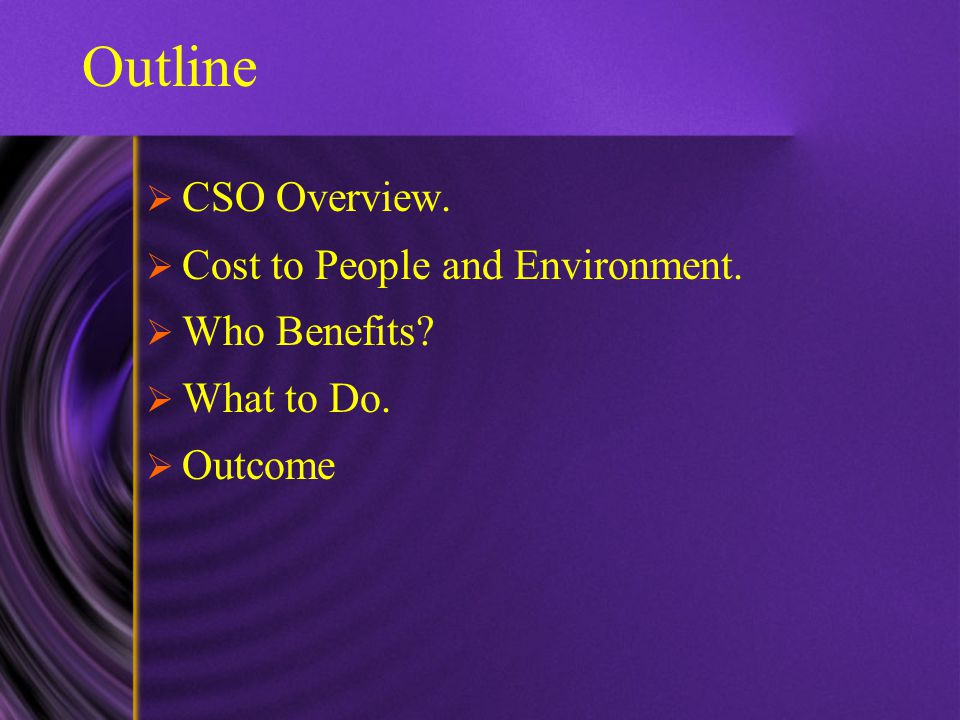 Outline  CSO Overview.  Cost to People and Environment.  Who Benefits?  What to Do.  Outcome