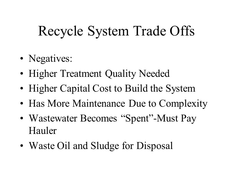 Recycle System Trade Offs Negatives: Higher Treatment Quality Needed Higher Capital Cost to Build the System Has More Maintenance Due to Complexity Wastewater Becomes Spent -Must Pay Hauler Waste Oil and Sludge for Disposal