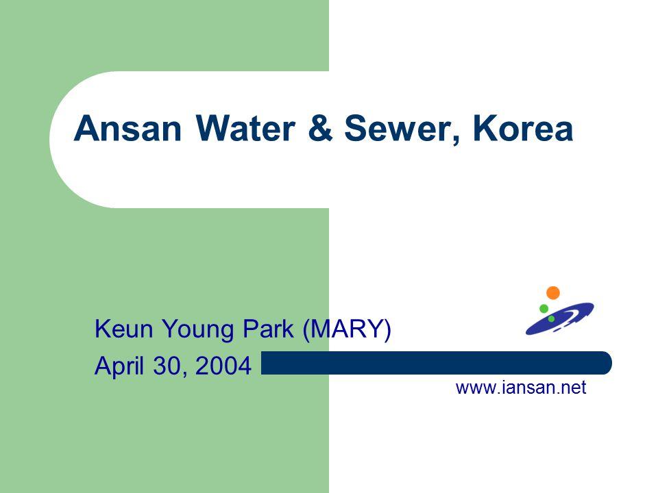 Ansan Water & Sewer, Korea Keun Young Park (MARY) April 30, 2004 www.iansan.net