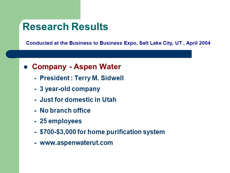 Research Results Company - Aspen Water - President : Terry M. Sidwell - 3 year-old company - Just for domestic in Utah - No branch office - 25 employe