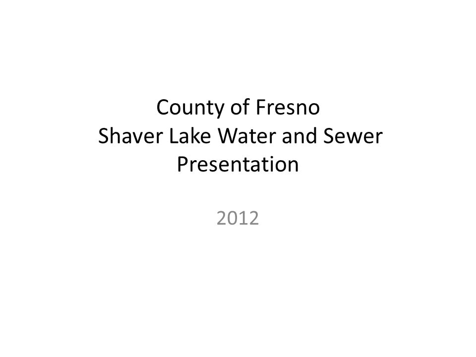 County of Fresno Shaver Lake Water and Sewer Presentation 2012
