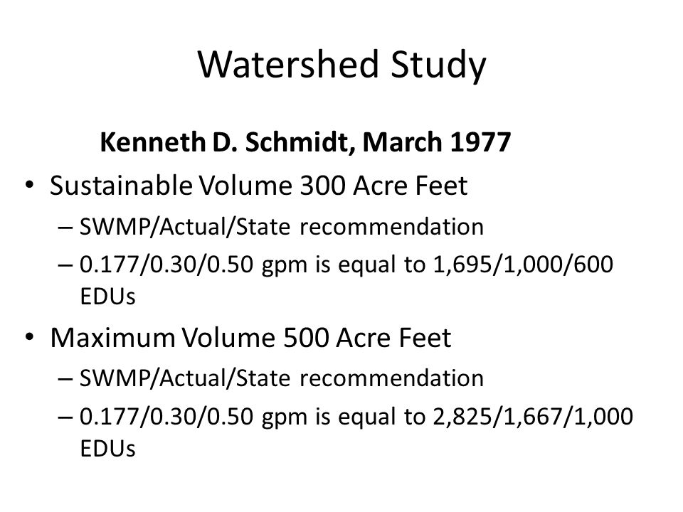 Watershed Study Kenneth D. Schmidt, March 1977 Sustainable Volume 300 Acre Feet – SWMP/Actual/State recommendation – 0.177/0.30/0.50 gpm is equal to 1