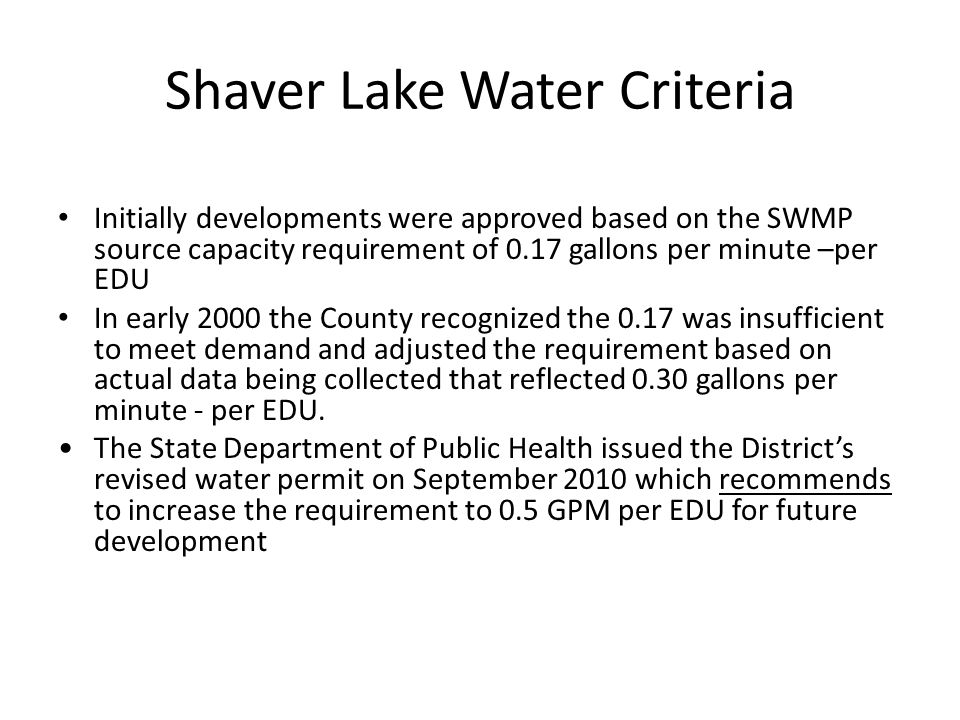 Shaver Lake Water Criteria Initially developments were approved based on the SWMP source capacity requirement of 0.17 gallons per minute –per EDU In e