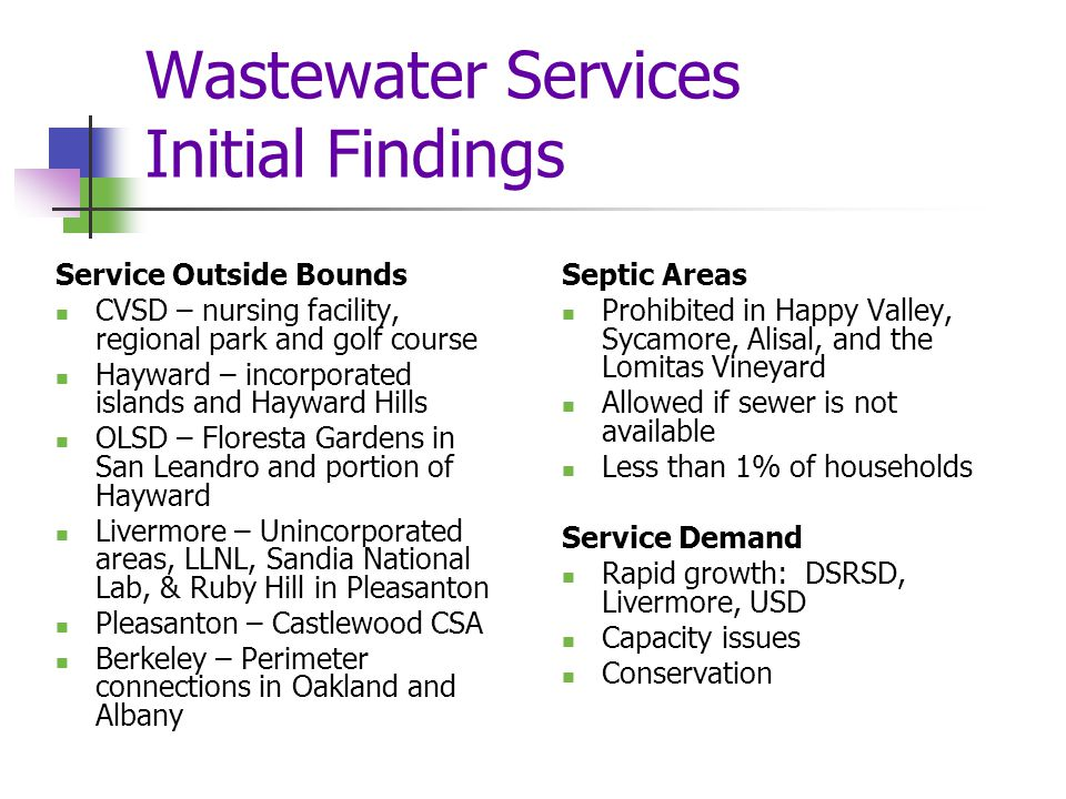 Wastewater Services Initial Findings Service Outside Bounds CVSD – nursing facility, regional park and golf course Hayward – incorporated islands and Hayward Hills OLSD – Floresta Gardens in San Leandro and portion of Hayward Livermore – Unincorporated areas, LLNL, Sandia National Lab, & Ruby Hill in Pleasanton Pleasanton – Castlewood CSA Berkeley – Perimeter connections in Oakland and Albany Septic Areas Prohibited in Happy Valley, Sycamore, Alisal, and the Lomitas Vineyard Allowed if sewer is not available Less than 1% of households Service Demand Rapid growth: DSRSD, Livermore, USD Capacity issues Conservation