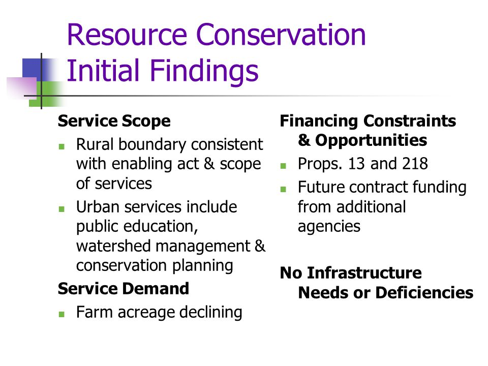Resource Conservation Initial Findings Service Scope Rural boundary consistent with enabling act & scope of services Urban services include public education, watershed management & conservation planning Service Demand Farm acreage declining Financing Constraints & Opportunities Props.