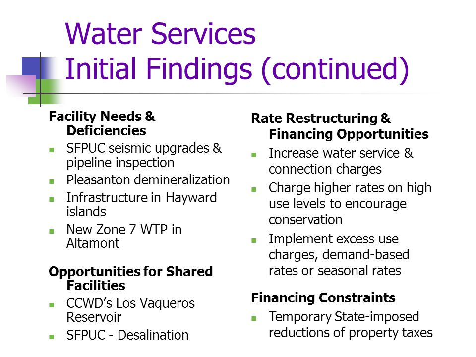 Water Services Initial Findings (continued) Facility Needs & Deficiencies SFPUC seismic upgrades & pipeline inspection Pleasanton demineralization Infrastructure in Hayward islands New Zone 7 WTP in Altamont Opportunities for Shared Facilities CCWD's Los Vaqueros Reservoir SFPUC - Desalination Rate Restructuring & Financing Opportunities Increase water service & connection charges Charge higher rates on high use levels to encourage conservation Implement excess use charges, demand-based rates or seasonal rates Financing Constraints Temporary State-imposed reductions of property taxes