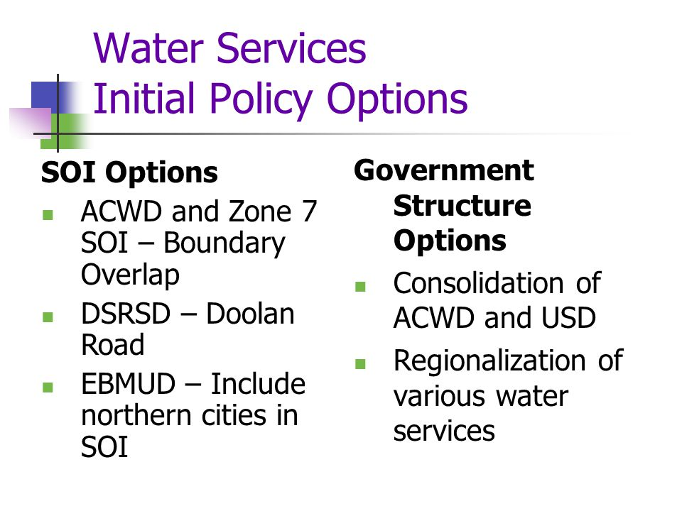 Wastewater Services Initial Findings (continued) Service Adequacy DSRSD, Livermore and EBDA have exceeded effluent limitations Most collection providers conduct CCTV inspection of sewer lines Financing Opportunities Increase sewer service charges, connection fees, reserves, State revolving loans and bonded debt Opportunities for Rate Restructuring Charge rates based on flow to promote conservation Infrastructure Needs Collection Systems: Alameda, Albany, Berkeley, Emeryville, Oakland, & Piedmont under RWQCB order Disposal Capacity: Tri-Valley Treatment Capacity: OLSD/CVSD under RWQCB order Opportunities for Shared Facilities EBMUD is interested in sharing excess treatment capacity
