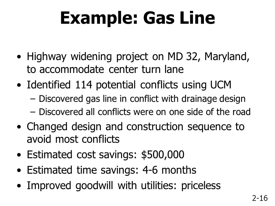 2-16 Example: Gas Line Highway widening project on MD 32, Maryland, to accommodate center turn lane Identified 114 potential conflicts using UCM –Discovered gas line in conflict with drainage design –Discovered all conflicts were on one side of the road Changed design and construction sequence to avoid most conflicts Estimated cost savings: $500,000 Estimated time savings: 4-6 months Improved goodwill with utilities: priceless