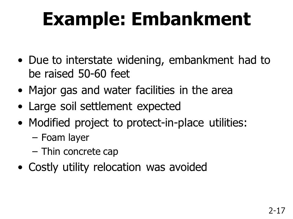 2-17 Example: Embankment Due to interstate widening, embankment had to be raised 50-60 feet Major gas and water facilities in the area Large soil settlement expected Modified project to protect-in-place utilities: –Foam layer –Thin concrete cap Costly utility relocation was avoided